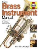Brass Instrument Manual : How to Buy, Maintain and Set-up Your Trumpet, Trombone, Tuba, Horn and Cornet - Simon Croft