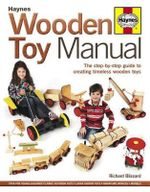 Wooden Toy Manual : The Step-by-Step Guide to Creating Timeless Wooden Toys - Richard E. Blizzard