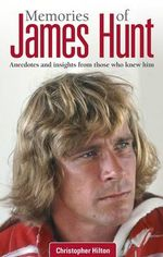 Memories of James Hunt : Anecdotes and Insights from Those Who Knew Him - Christopher Hilton