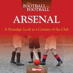 When Football Was Football: Arsenal : A Nostalgic Look at a Century of the Club - Paul Joseph