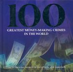 100 Greatest Money-Making Crimes In The World : The Intriguing World of Deception and Ambition