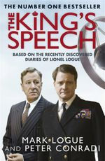 The King's Speech : Based on the Recently Discovered Diaries of Lionel Logue - Mark Logue