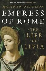 Empress of Rome : The Life of Livia - Matthew Dennison