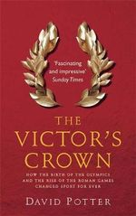 The Victor's Crown : How the birth of the Olympics and the rise of the Roman Games changed sport forever - David Potter
