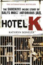Hotel K : The Shocking Inside Story of Bali's Most Notorious Jail - Kathryn Bonella