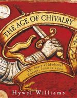The Age of Chivalry : The Story of Medieval Europe, 950 to 1450 - Hywel Williams