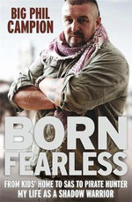 Born Fearless : From SAS to Mercenary to Pirate Hunter - My Life as a Shadow Warrior - Big Phil Campion