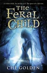 The Feral Child : A stolen child. An ancient evil. The quest of a lifetime. - Che Golden