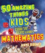 50 Amazing Things Kids Need to Know about Mathematics - Anne Rooney