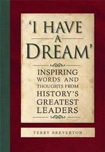 I Have a Dream : Inspiring Words and Thoughts from History's Greatest Leaders - Terry Breverton