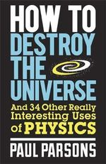 How to Destroy the Universe : And 34 Other Really Interesting Uses of Physics - Paul Parsons