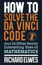 How to Solve the Da Vinci Code : And 34 Other Really Interesting Uses of Mathematics - Dr. Richard Elwes
