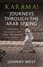 Karama! : Journeys Through the Arab Spring - Exhilarating Encounters With Those Who Sparked A Revolution - Johnny West