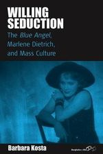 Willing Seduction : The Blue Angel, Marlene Dietrich, and Mass Culture - Barbara Kosta