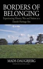 Borders of Belonging : Experiencing History, War and Nation at a Danish Heritage Site - Mads Daugbjerg