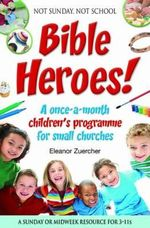 Not Sunday, Not School Bible Heroes! : A Once-a-month Children's Programme for Small Churches - Eleanor Zuercher