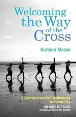 Welcoming the Way of the Cross : A Journey from Ash Wednesday to Easter Day - Barbara Mosse