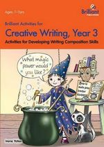Brilliant Activities for Creative Writing, Year 3 : Activities for Developing Writing Composition Skills - Irene Yates