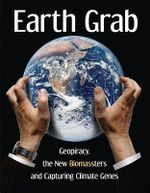 Earth Grab : Geopiracy, the New Biomassters and Capturing Climate Genes - Diana Bronson