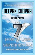Seven Spiritual Laws of Superheroes : Harnessing Our Power to Change the World - Deepak Chopra