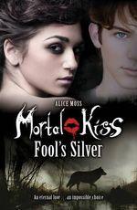 Mortal Kiss : Fool's Silver - Alice Moss