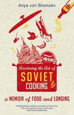 Mastering the Art of Soviet Cooking - Anya Von Bremzen