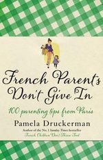 French Parents Don't Give in : 100 Parenting Tips from Paris - Pamela Druckerman