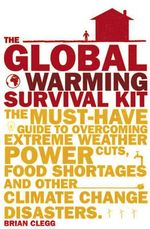 The Global Warming Survival Kit : The Must-have Guide to Overcoming Extreme Weather, Power Cuts, Food Shortages and Other Climate Change Disasters - Brian Clegg