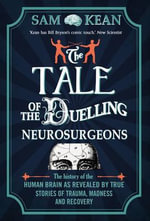 The Tale of the Duelling Neurosurgeons : The History of the Human Brain as Revealed by True Stories of Trauma, Madness, and Recovery - Sam Kean
