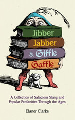 Jibber Jabber and Giffle Gaffle : A Collection of Salacious Slang and Popular Profanities Through the Ages - Elanor Clarke