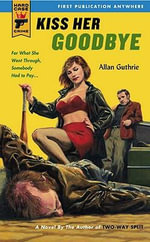 Kiss Her Goodbye : A Hard Case Crime Novel - Allan Guthrie