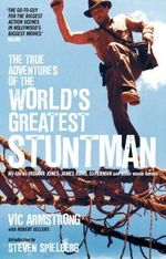 The True Adventures of the World's Greatest Stuntman : My Life as Indiana Jones, James Bond, Superman and Other Movie Heroes - Vic Armstrong