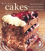 For the Love of Cakes : Special Occasion Recipes for Parties, Family & Friends