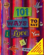101 Ways to Say I Love You : Outlandish and fun ways to express your love!