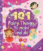101 Fairy Things to Make and Do : Kids Art Series