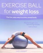 Exercise Ball for Weight Loss : The Fun, Easy Way to a Trim, Toned Body - Lucy Knight