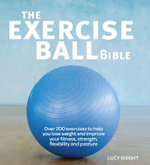 The Exercise Ball Bible : A Comprehensive Guide to Making the Most of Your Exercise Ball - Lucy Knight