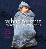 What To Knit When You're Expecting : 28 Simple Mittens, Baby Blankets, Hats and Sweaters - Nikki Van De Car