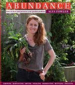 Abundance : How to Store and Preserve Your Garden Produce Growing Harvesting Drying Pickling Fermenting Bottling Freezing - Alys Fowler