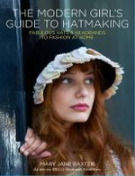 The Modern Girl's Guide to Hatmaking : Fabulous Hats and Headbands to Fashion at Home - Mary Jane Baxter