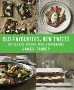 Old Favourites, New Twists : 100 Classic Recipes with a Difference - James Tanner