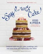 Say It With Cake : Celebrate with Over 80 Cakes, Puddings, Pies and More from the Original Boy Who Bakes - Winner of BBC2's Great British Bake Off - Edd Kimber