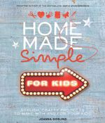 Home Made Simple for Kids : Stylish, Crafty Projects to Make with and for Your Kids - Joanna Gosling