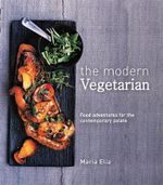 The Modern Vegetarian : Food Adventures for the Contemporary Palate - Maria Elia
