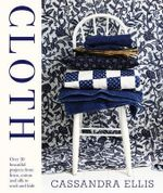 Cloth : Over 30 Beautiful Projects from Linen, Cotton and Silk to Wool and Hide - Cassandra Ellis