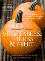 The Complete Book of Vegetables, Herb and Fruit : The Definitive Sourcebook to Growing, Harvesting and Cooking Vegetables - Matthew Biggs