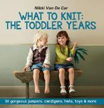 What To Knit The Toddler Years : 30 gorgeous jumpers, cardigans, hats, toys & more - Nikki Van De Car