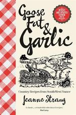 Goose Fat & Garlic : Country Recipes from South-West France - Jeanne Strang