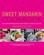 Sweet Mandarin Cookbook : Classic & Contemporary Chinese Recipes with Gluten & Dairy-free Variations - Helen Tse