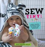 Sew Tiny : Simple Clothes, Quilts & Toys to Make for Your Baby - Jazz Domino Holly